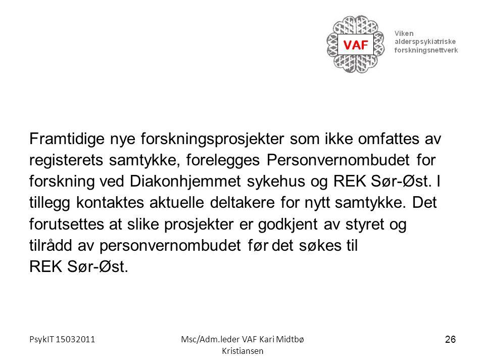 PsykIT 15032011Msc/Adm.leder VAF Kari Midtbø Kristiansen Framtidige nye forskningsprosjekter som ikke omfattes av registerets samtykke, forelegges Per