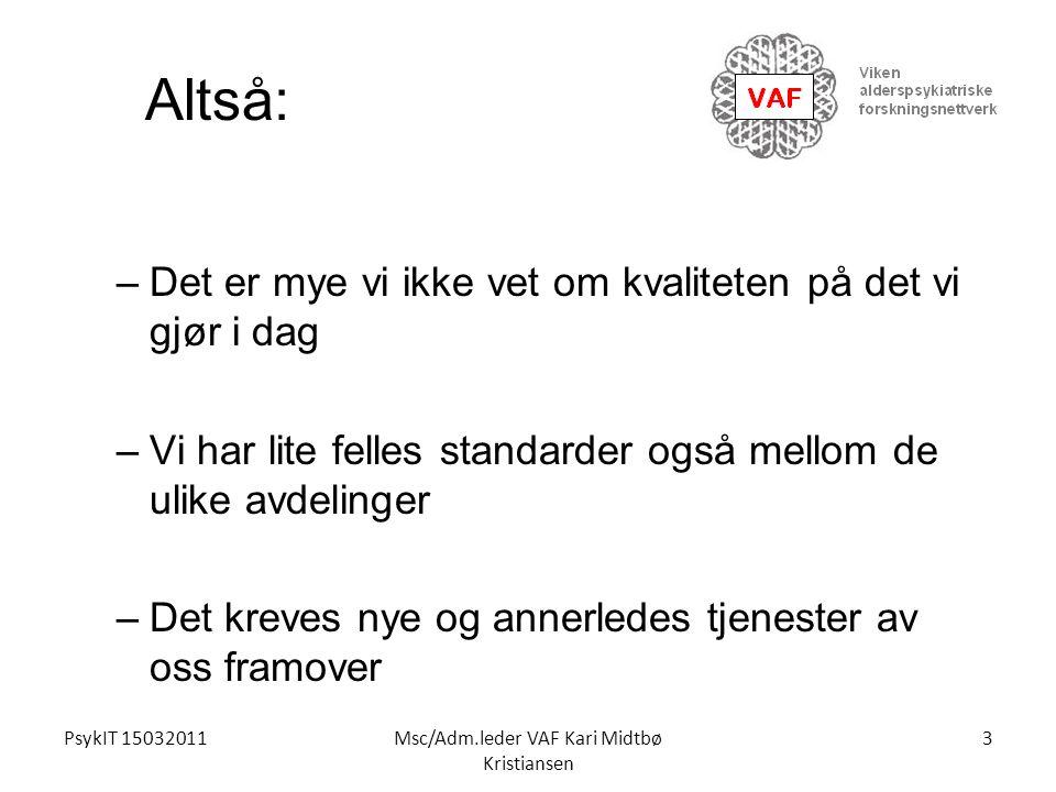 PsykIT 15032011Msc/Adm.leder VAF Kari Midtbø Kristiansen Altså: –Det er mye vi ikke vet om kvaliteten på det vi gjør i dag –Vi har lite felles standar