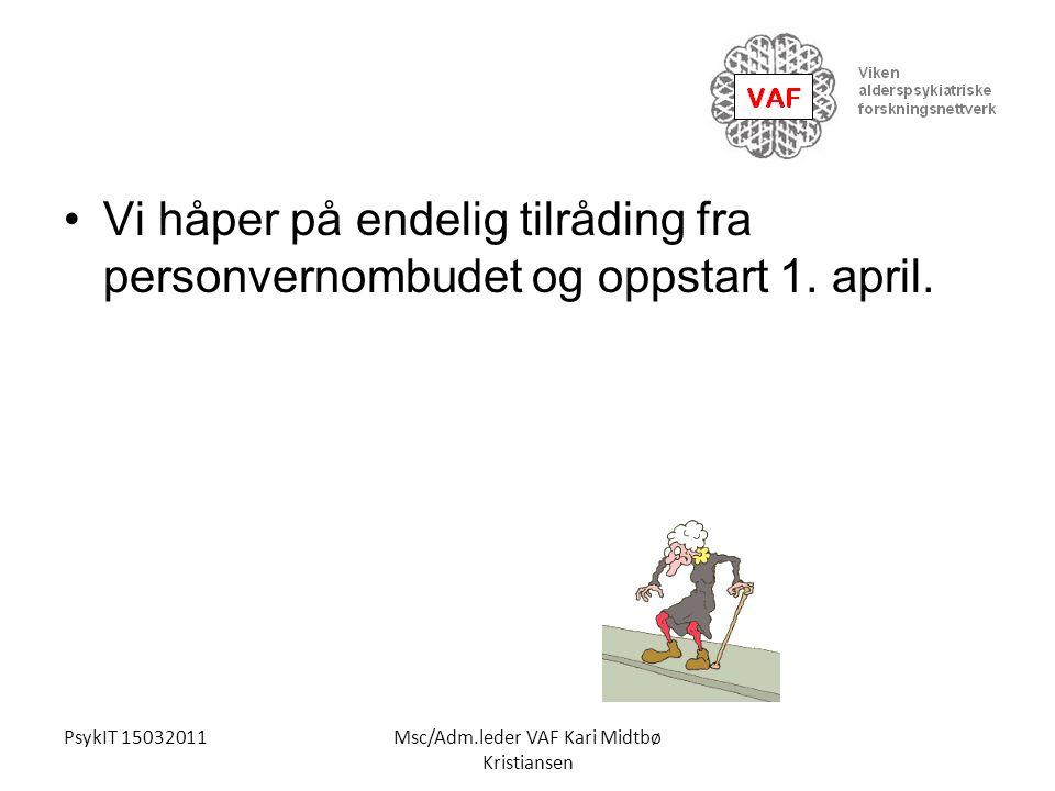 PsykIT 15032011Msc/Adm.leder VAF Kari Midtbø Kristiansen Vi håper på endelig tilråding fra personvernombudet og oppstart 1. april.