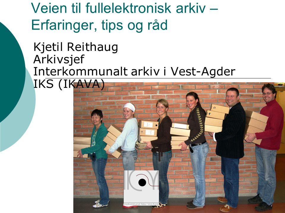 Veien til fullelektronisk arkiv – Erfaringer, tips og råd Kjetil Reithaug Arkivsjef Interkommunalt arkiv i Vest-Agder IKS (IKAVA)