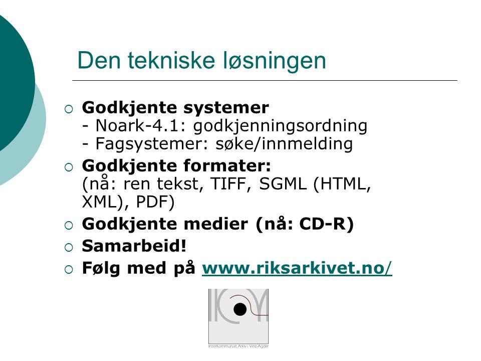 Den tekniske løsningen  Godkjente systemer - Noark-4.1: godkjenningsordning - Fagsystemer: søke/innmelding  Godkjente formater: (nå: ren tekst, TIFF, SGML (HTML, XML), PDF)  Godkjente medier (nå: CD-R)  Samarbeid.