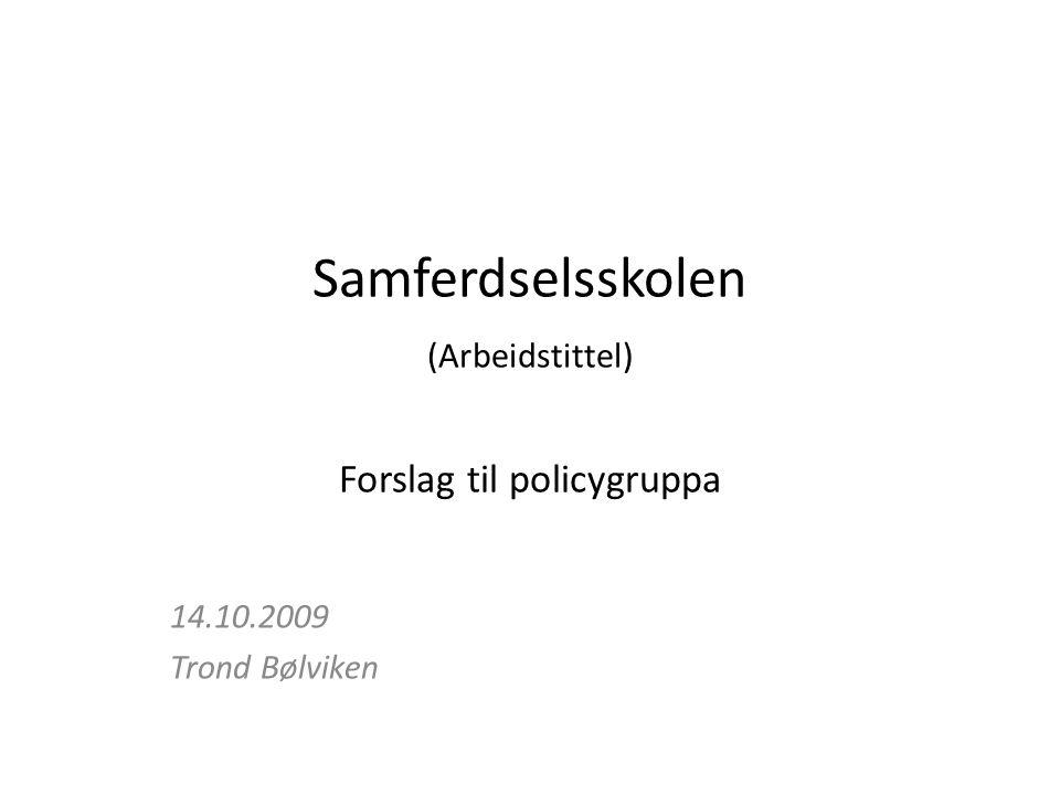 Samferdselsskolen (Arbeidstittel) Forslag til policygruppa 14.10.2009 Trond Bølviken