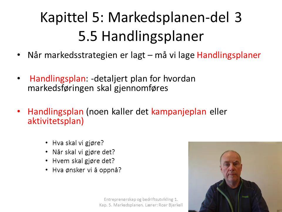 Kapittel 5: Markedsplanen-del 3 5.5 Handlingsplaner Når markedsstrategien er lagt – må vi lage Handlingsplaner Handlingsplan: -detaljert plan for hvordan markedsføringen skal gjennomføres Handlingsplan (noen kaller det kampanjeplan eller aktivitetsplan) Hva skal vi gjøre.