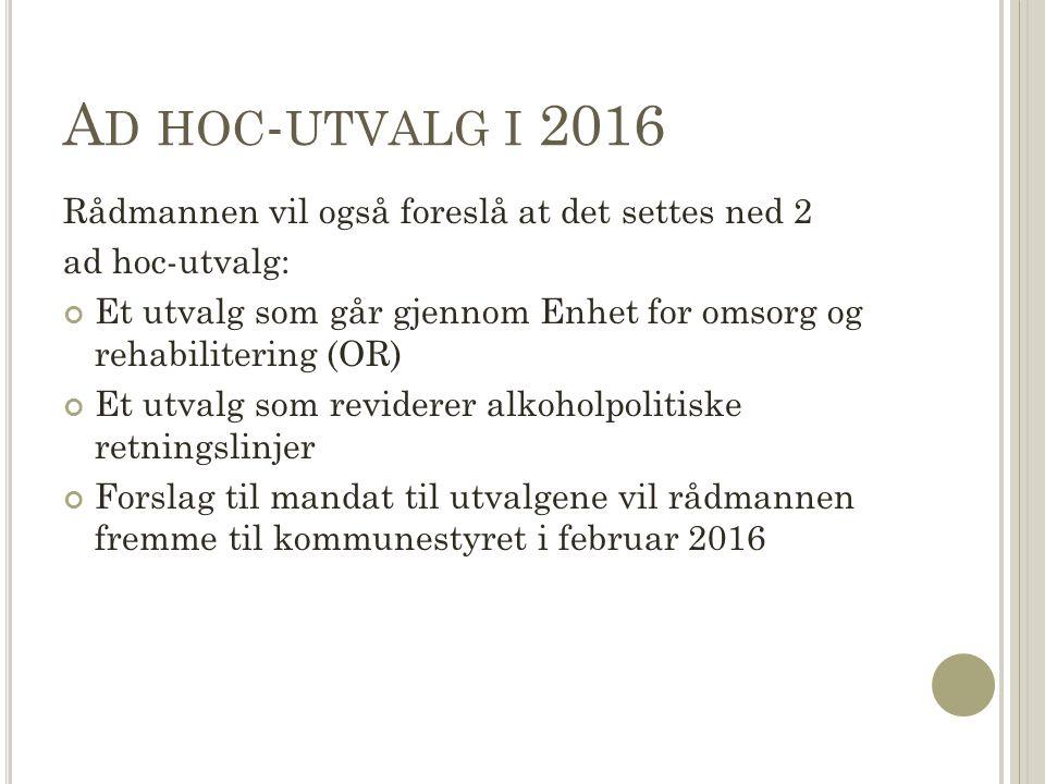 A D HOC - UTVALG I 2016 Rådmannen vil også foreslå at det settes ned 2 ad hoc-utvalg: Et utvalg som går gjennom Enhet for omsorg og rehabilitering (OR) Et utvalg som reviderer alkoholpolitiske retningslinjer Forslag til mandat til utvalgene vil rådmannen fremme til kommunestyret i februar 2016