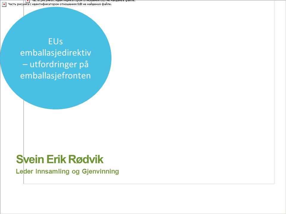 Svein Erik Rødvik Leder Innsamling og Gjenvinning EUs emballasjedirektiv – utfordringer på emballasjefronten