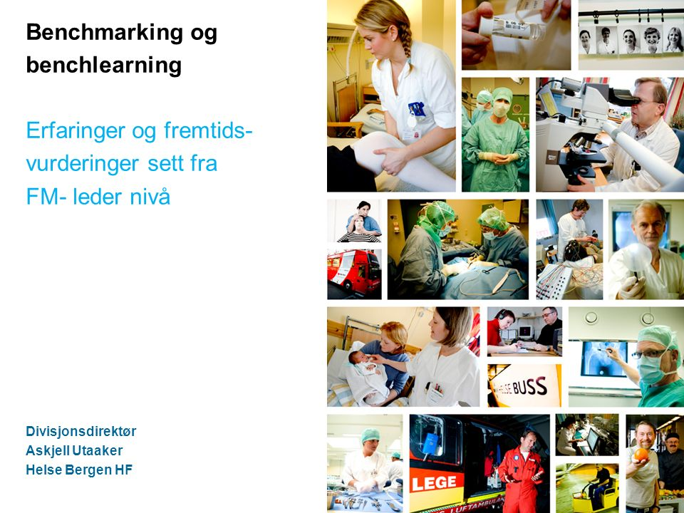 Benchmarking og benchlearning Erfaringer og fremtids- vurderinger sett fra FM- leder nivå Divisjonsdirektør Askjell Utaaker Helse Bergen HF