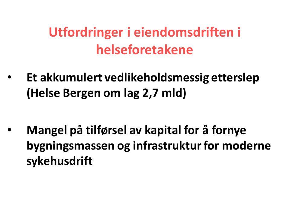 Utfordringer i eiendomsdriften i helseforetakene Et akkumulert vedlikeholdsmessig etterslep (Helse Bergen om lag 2,7 mld) Mangel på tilførsel av kapital for å fornye bygningsmassen og infrastruktur for moderne sykehusdrift