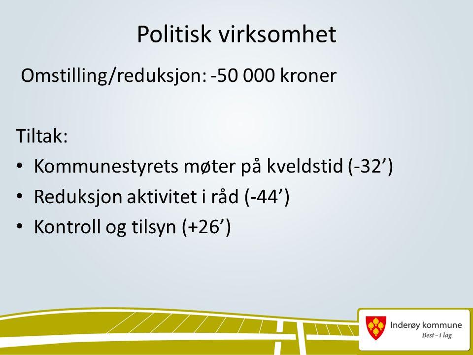 Politisk virksomhet Omstilling/reduksjon: -50 000 kroner Tiltak: Kommunestyrets møter på kveldstid (-32') Reduksjon aktivitet i råd (-44') Kontroll og tilsyn (+26')