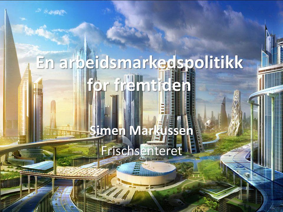 En arbeidsmarkedspolitikk for fremtiden Simen Markussen Frischsenteret