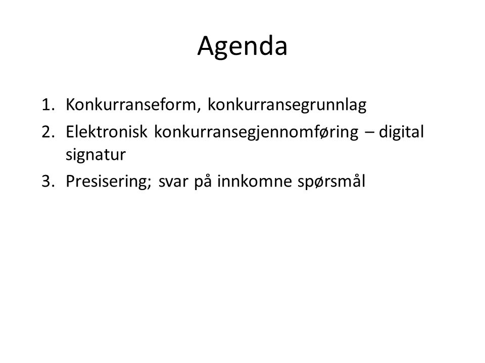 Agenda 1.Konkurranseform, konkurransegrunnlag 2.Elektronisk konkurransegjennomføring – digital signatur 3.Presisering; svar på innkomne spørsmål