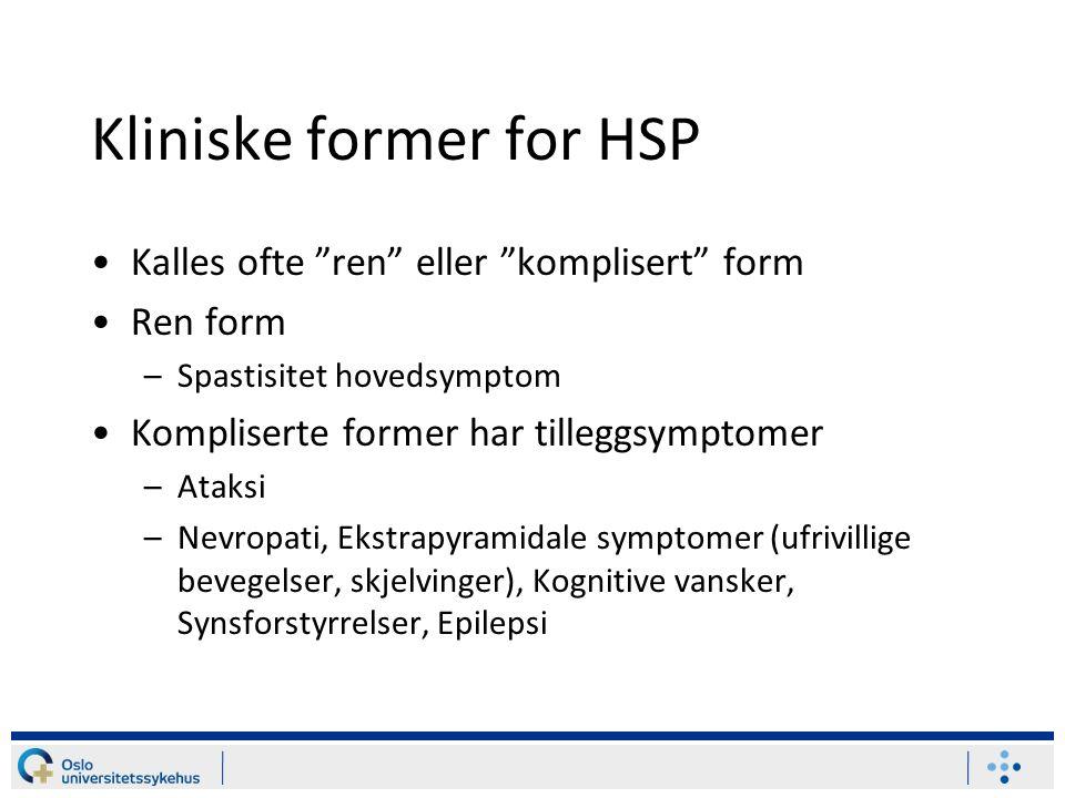 Kliniske former for HSP Kalles ofte ren eller komplisert form Ren form –Spastisitet hovedsymptom Kompliserte former har tilleggsymptomer –Ataksi –Nevropati, Ekstrapyramidale symptomer (ufrivillige bevegelser, skjelvinger), Kognitive vansker, Synsforstyrrelser, Epilepsi