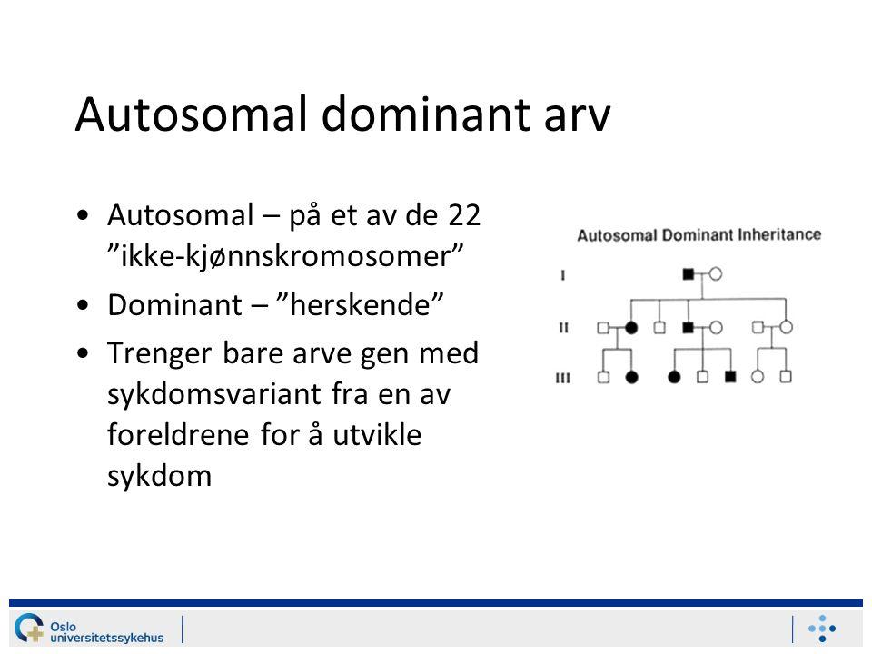 Autosomal dominant arv Autosomal – på et av de 22 ikke-kjønnskromosomer Dominant – herskende Trenger bare arve gen med sykdomsvariant fra en av foreldrene for å utvikle sykdom