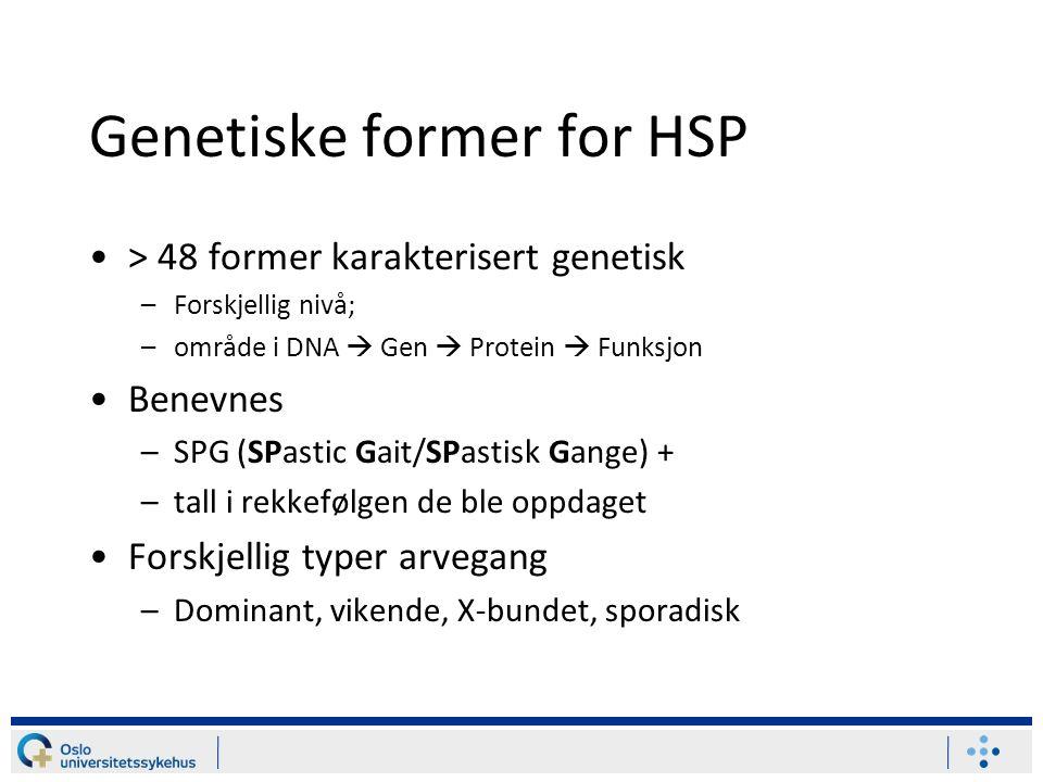 Genetiske former for HSP > 48 former karakterisert genetisk –Forskjellig nivå; –område i DNA  Gen  Protein  Funksjon Benevnes –SPG (SPastic Gait/SPastisk Gange) + –tall i rekkefølgen de ble oppdaget Forskjellig typer arvegang –Dominant, vikende, X-bundet, sporadisk