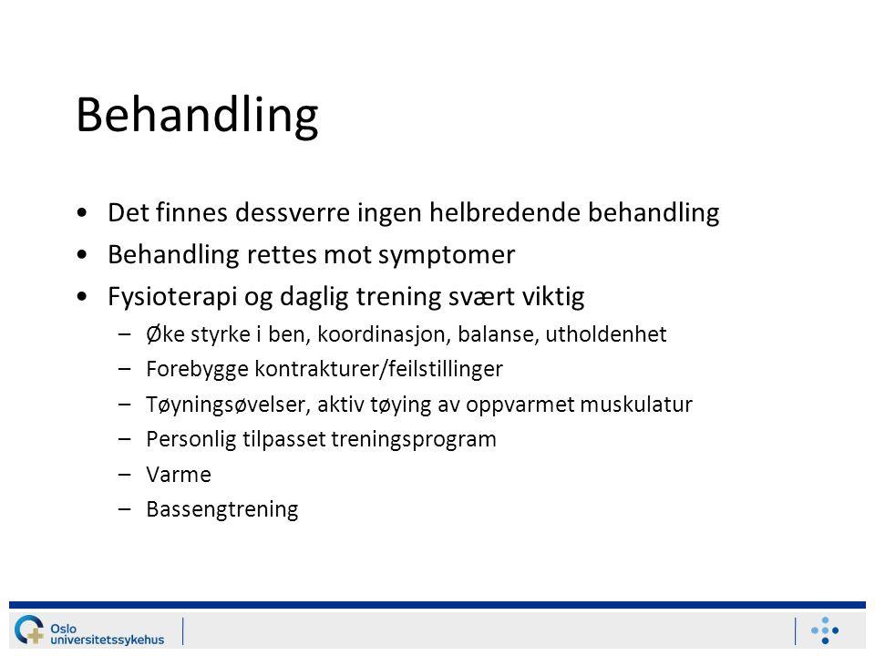 Behandling Det finnes dessverre ingen helbredende behandling Behandling rettes mot symptomer Fysioterapi og daglig trening svært viktig –Øke styrke i ben, koordinasjon, balanse, utholdenhet –Forebygge kontrakturer/feilstillinger –Tøyningsøvelser, aktiv tøying av oppvarmet muskulatur –Personlig tilpasset treningsprogram –Varme –Bassengtrening
