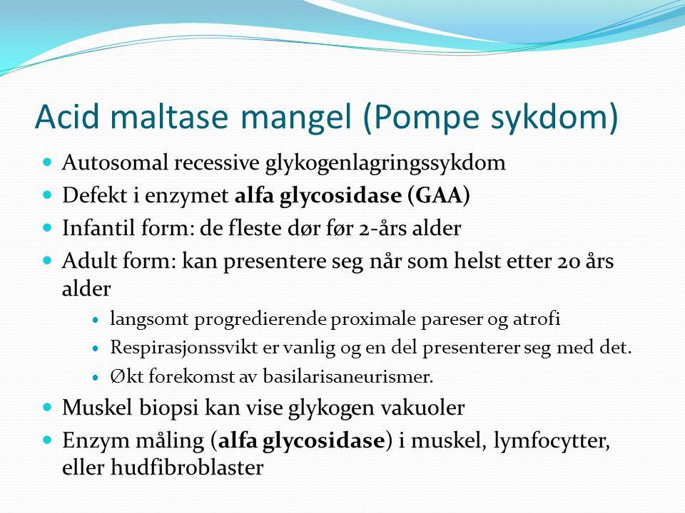 Acid maltase mangel (Pompe sykdom) Autosomal recessive glykogenlagringssykdom Defekt i enzymet alfa glycosidase (GAA) Infantil form: de fleste dør før 2-års alder Adult form: kan presentere seg når som helst etter 20 års alder langsomt progredierende proximale pareser og atrofi Respirasjonssvikt er vanlig og en del presenterer seg med det.