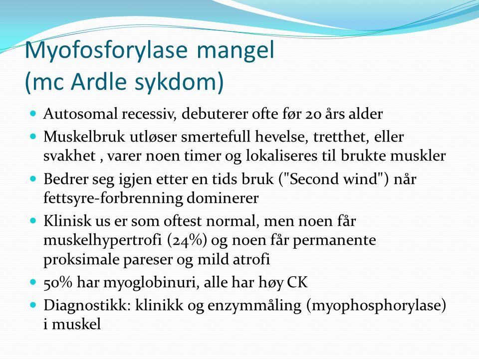 Myofosforylase mangel (mc Ardle sykdom) Autosomal recessiv, debuterer ofte før 20 års alder Muskelbruk utløser smertefull hevelse, tretthet, eller svakhet, varer noen timer og lokaliseres til brukte muskler Bedrer seg igjen etter en tids bruk ( Second wind ) når fettsyre-forbrenning dominerer Klinisk us er som oftest normal, men noen får muskelhypertrofi (24%) og noen får permanente proksimale pareser og mild atrofi 50% har myoglobinuri, alle har høy CK Diagnostikk: klinikk og enzymmåling (myophosphorylase) i muskel