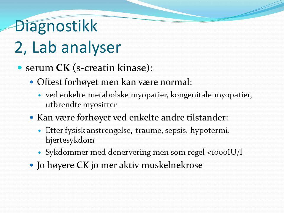 Diagnostikk 2, Lab analyser serum CK (s-creatin kinase): Oftest forhøyet men kan være normal: ved enkelte metabolske myopatier, kongenitale myopatier, utbrendte myositter Kan være forhøyet ved enkelte andre tilstander: Etter fysisk anstrengelse, traume, sepsis, hypotermi, hjertesykdom Sykdommer med denervering men som regel <1000IU/l Jo høyere CK jo mer aktiv muskelnekrose