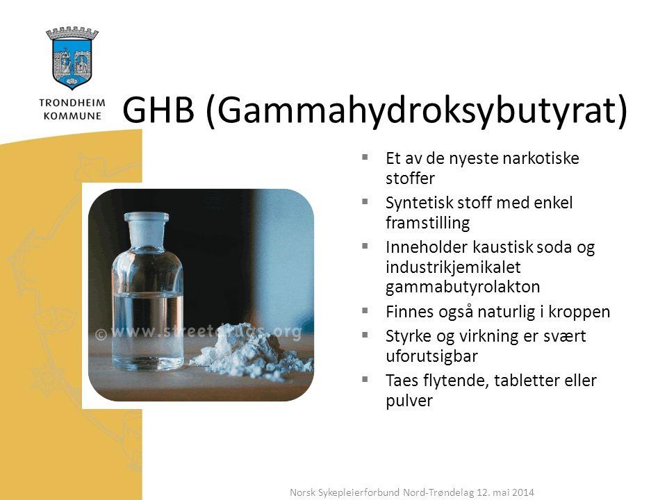 GHB (Gammahydroksybutyrat)  Et av de nyeste narkotiske stoffer  Syntetisk stoff med enkel framstilling  Inneholder kaustisk soda og industrikjemikalet gammabutyrolakton  Finnes også naturlig i kroppen  Styrke og virkning er svært uforutsigbar  Taes flytende, tabletter eller pulver Norsk Sykepleierforbund Nord-Trøndelag 12.