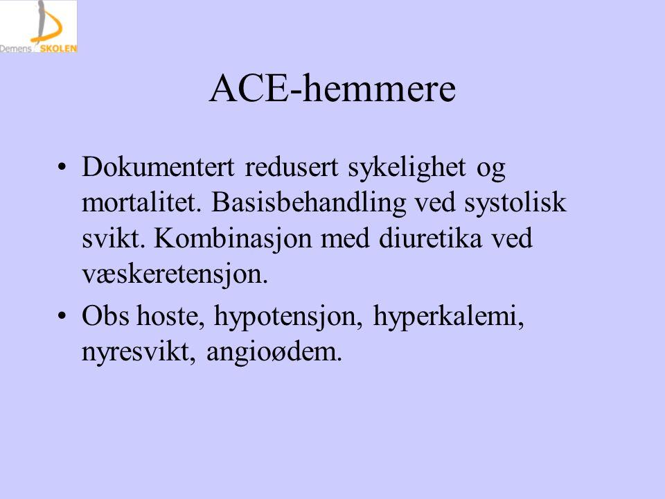 ACE-hemmere Dokumentert redusert sykelighet og mortalitet. Basisbehandling ved systolisk svikt. Kombinasjon med diuretika ved væskeretensjon. Obs host