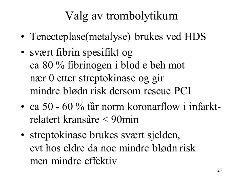 27 Valg av trombolytikum Tenecteplase(metalyse) brukes ved HDS svært fibrin spesifikt og ca 80 % fibrinogen i blod e beh mot nær 0 etter streptokinase og gir mindre blødn risk dersom rescue PCI ca 50 - 60 % får norm koronarflow i infarkt- relatert kransåre < 90min streptokinase brukes svært sjelden, evt hos eldre da noe mindre blødn risk men mindre effektiv