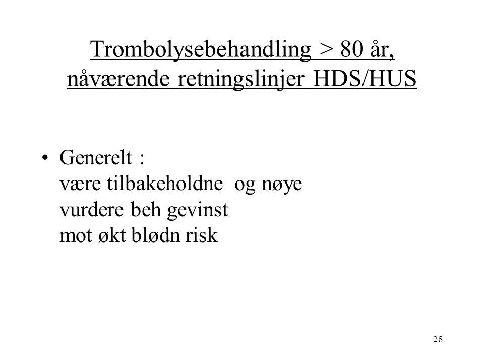 28 Trombolysebehandling > 80 år, nåværende retningslinjer HDS/HUS Generelt : være tilbakeholdne og nøye vurdere beh gevinst mot økt blødn risk