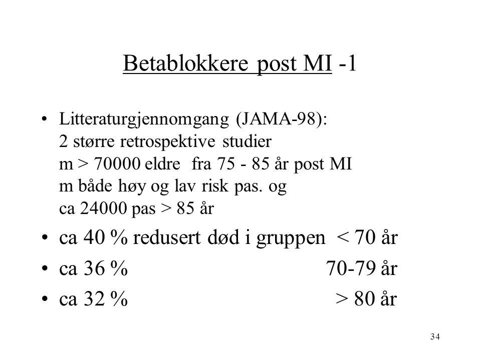 34 Betablokkere post MI -1 Litteraturgjennomgang (JAMA-98): 2 større retrospektive studier m > 70000 eldre fra 75 - 85 år post MI m både høy og lav risk pas.