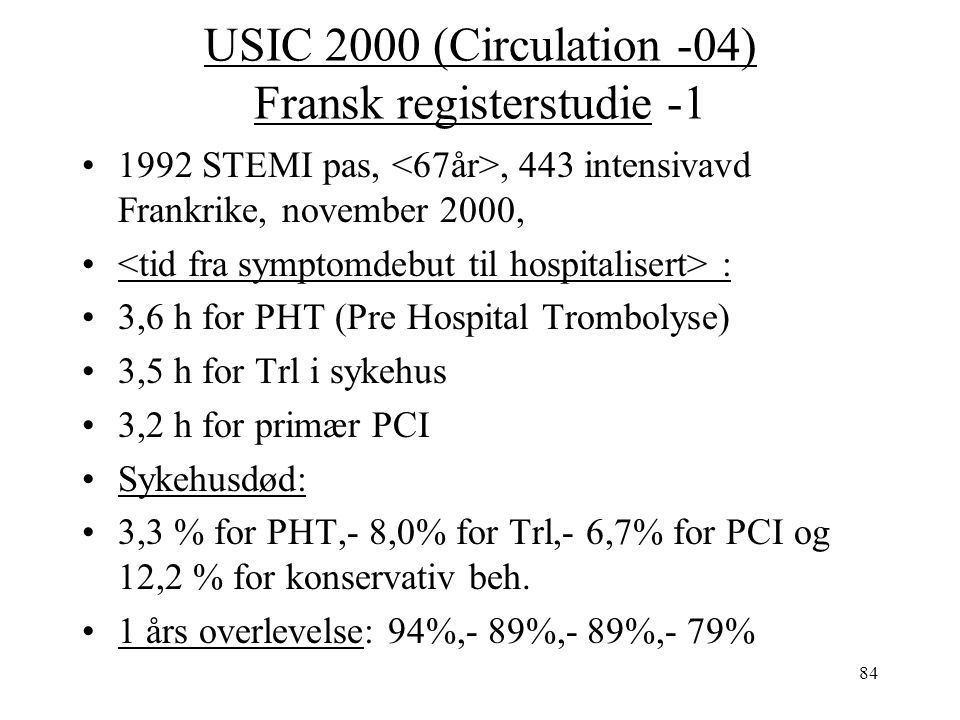 84 USIC 2000 (Circulation -04) Fransk registerstudie -1 1992 STEMI pas,, 443 intensivavd Frankrike, november 2000, : 3,6 h for PHT (Pre Hospital Trombolyse) 3,5 h for Trl i sykehus 3,2 h for primær PCI Sykehusdød: 3,3 % for PHT,- 8,0% for Trl,- 6,7% for PCI og 12,2 % for konservativ beh.
