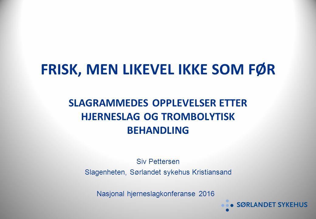 FRISK, MEN LIKEVEL IKKE SOM FØR SLAGRAMMEDES OPPLEVELSER ETTER HJERNESLAG OG TROMBOLYTISK BEHANDLING Siv Pettersen Slagenheten, Sørlandet sykehus Kristiansand Nasjonal hjerneslagkonferanse 2016