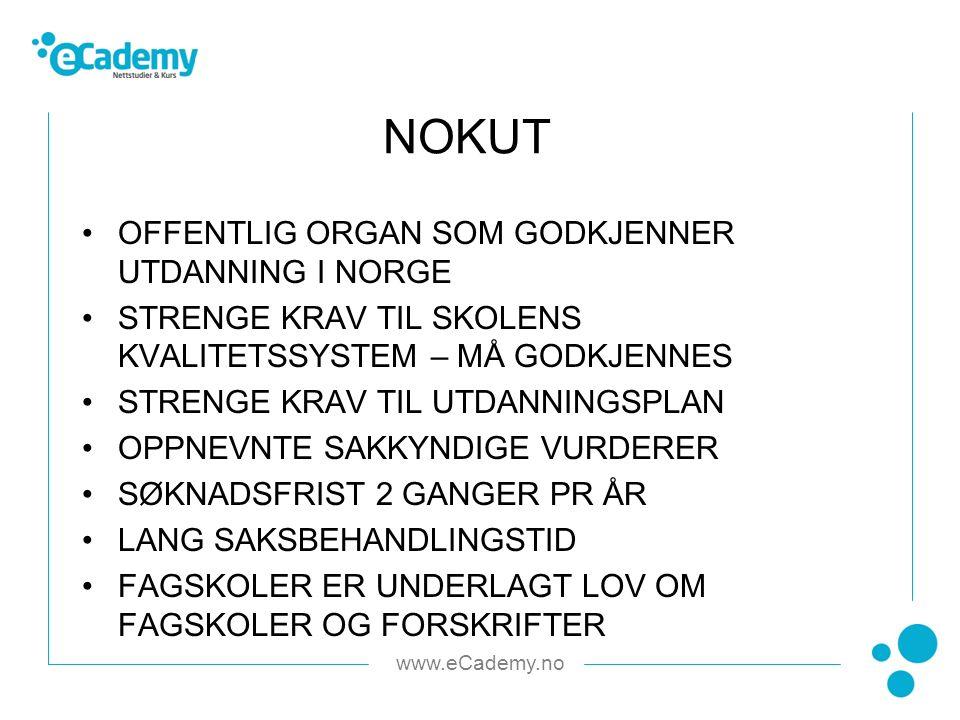 www.eCademy.no OFFENTLIG ORGAN SOM GODKJENNER UTDANNING I NORGE STRENGE KRAV TIL SKOLENS KVALITETSSYSTEM – MÅ GODKJENNES STRENGE KRAV TIL UTDANNINGSPLAN OPPNEVNTE SAKKYNDIGE VURDERER SØKNADSFRIST 2 GANGER PR ÅR LANG SAKSBEHANDLINGSTID FAGSKOLER ER UNDERLAGT LOV OM FAGSKOLER OG FORSKRIFTER NOKUT