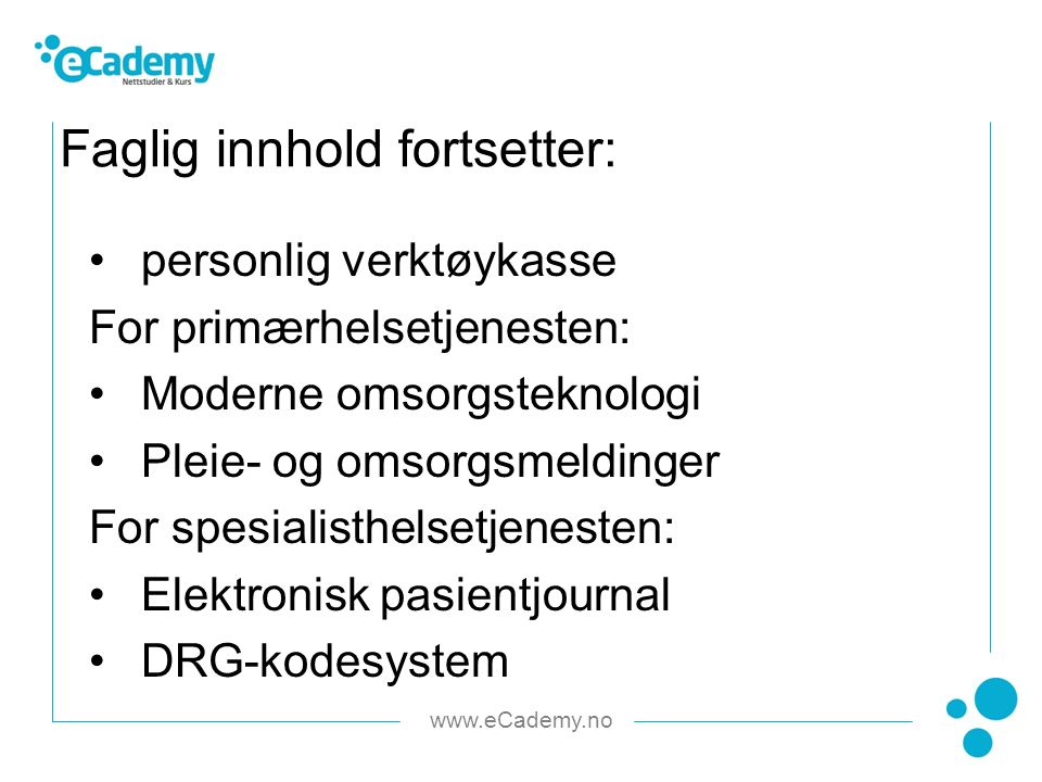 www.eCademy.no personlig verktøykasse For primærhelsetjenesten: Moderne omsorgsteknologi Pleie- og omsorgsmeldinger For spesialisthelsetjenesten: Elektronisk pasientjournal DRG-kodesystem Faglig innhold fortsetter: