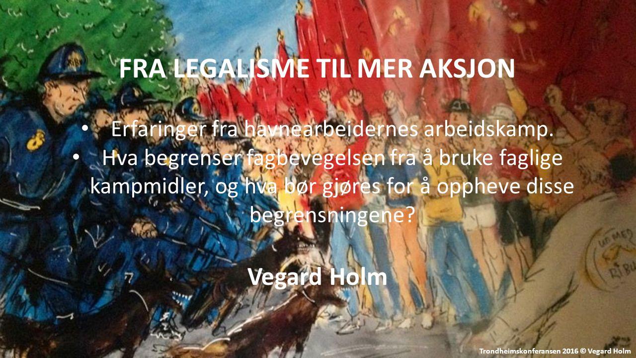 Trondheimskonferansen 2016 © Vegard Holm FRA LEGALISME TIL MER AKSJON Erfaringer fra havnearbeidernes arbeidskamp.