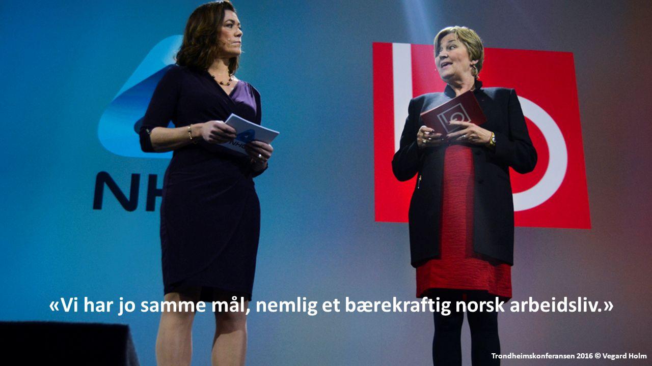Trondheimskonferansen 2016 © Vegard Holm «Vi har jo samme mål, nemlig et bærekraftig norsk arbeidsliv.»