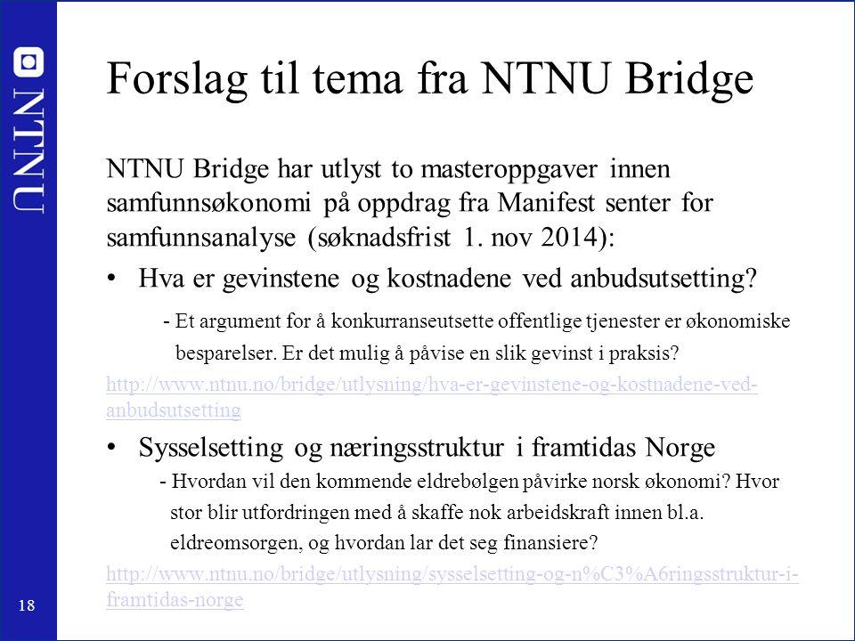 18 Forslag til tema fra NTNU Bridge NTNU Bridge har utlyst to masteroppgaver innen samfunnsøkonomi på oppdrag fra Manifest senter for samfunnsanalyse (søknadsfrist 1.