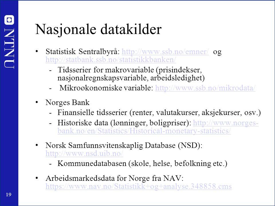 19 Nasjonale datakilder Statistisk Sentralbyrå: http://www.ssb.no/emner/ og http://statbank.ssb.no/statistikkbanken/http://www.ssb.no/emner/ http://statbank.ssb.no/statistikkbanken/ -Tidsserier for makrovariable (prisindekser, nasjonalregnskapsvariable, arbeidsledighet) - Mikroøkonomiske variable: http://www.ssb.no/mikrodata/http://www.ssb.no/mikrodata/ Norges Bank -Finansielle tidsserier (renter, valutakurser, aksjekurser, osv.) -Historiske data (lønninger, boligpriser): http://www.norges- bank.no/en/Statistics/Historical-monetary-statistics/http://www.norges- bank.no/en/Statistics/Historical-monetary-statistics/ Norsk Samfunnsvitenskaplig Database (NSD): http://www.nsd.uib.no/ http://www.nsd.uib.no/ -Kommunedatabasen (skole, helse, befolkning etc.) Arbeidsmarkedsdata for Norge fra NAV: https://www.nav.no/Statistikk+og+analyse.348858.cms https://www.nav.no/Statistikk+og+analyse.348858.cms
