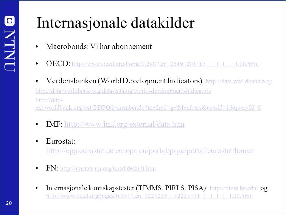 20 Internasjonale datakilder Macrobonds: Vi har abonnement OECD: http://www.oecd.org/home/0,2987,en_2649_201185_1_1_1_1_1,00.htmlhttp://www.oecd.org/home/0,2987,en_2649_201185_1_1_1_1_1,00.html Verdensbanken (World Development Indicators): http://data.worldbank.org/ http://data.worldbank.org/ http://data.worldbank.org/data-catalog/world-development-indicators http://ddp- ext.worldbank.org/ext/DDPQQ/member.do method=getMembers&userid=1&queryId=6 IMF: http://www.imf.org/external/data.htmhttp://www.imf.org/external/data.htm Eurostat: http://epp.eurostat.ec.europa.eu/portal/page/portal/eurostat/home/ http://epp.eurostat.ec.europa.eu/portal/page/portal/eurostat/home/ FN: http://unstats.un.org/unsd/default.htmhttp://unstats.un.org/unsd/default.htm Internasjonale kunnskapstester (TIMMS, PIRLS, PISA): http://timss.bc.edu/ og http://www.oecd.org/pages/0,3417,en_32252351_32235731_1_1_1_1_1,00.htmlhttp://timss.bc.edu/ http://www.oecd.org/pages/0,3417,en_32252351_32235731_1_1_1_1_1,00.html