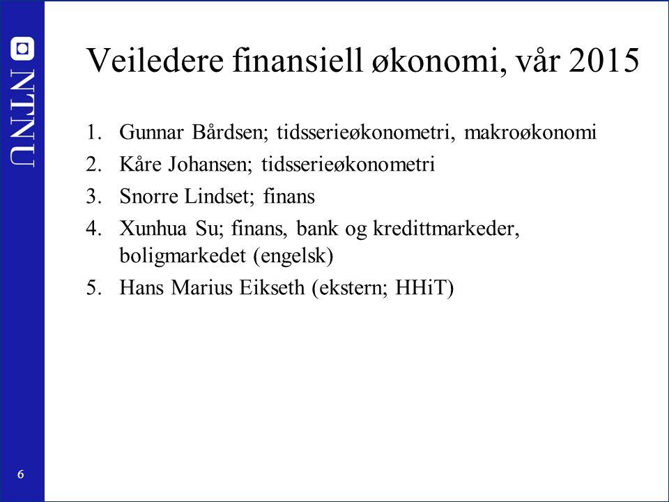 6 Veiledere finansiell økonomi, vår 2015 1.Gunnar Bårdsen; tidsserieøkonometri, makroøkonomi 2.Kåre Johansen; tidsserieøkonometri 3.Snorre Lindset; finans 4.Xunhua Su; finans, bank og kredittmarkeder, boligmarkedet (engelsk) 5.Hans Marius Eikseth (ekstern; HHiT)