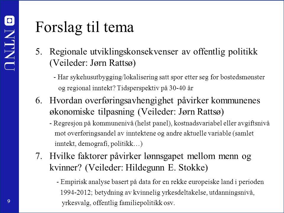9 Forslag til tema 5.Regionale utviklingskonsekvenser av offentlig politikk (Veileder: Jørn Rattsø) - Har sykehusutbygging/lokalisering satt spor etter seg for bostedsmønster og regional inntekt.