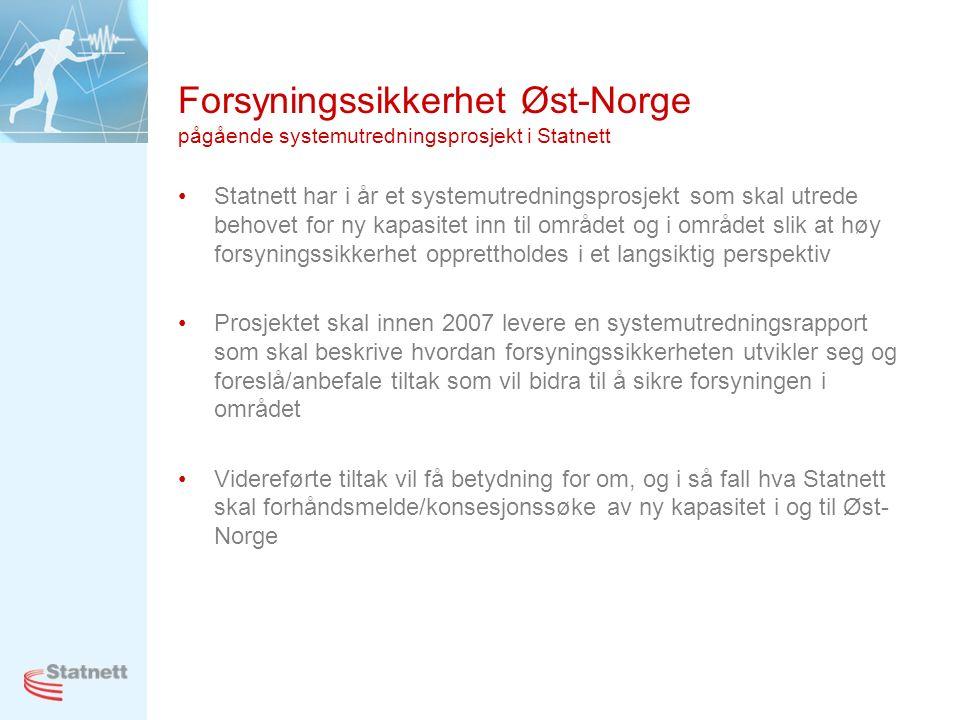 Forsyningssikkerhet Øst-Norge pågående systemutredningsprosjekt i Statnett Statnett har i år et systemutredningsprosjekt som skal utrede behovet for ny kapasitet inn til området og i området slik at høy forsyningssikkerhet opprettholdes i et langsiktig perspektiv Prosjektet skal innen 2007 levere en systemutredningsrapport som skal beskrive hvordan forsyningssikkerheten utvikler seg og foreslå/anbefale tiltak som vil bidra til å sikre forsyningen i området Videreførte tiltak vil få betydning for om, og i så fall hva Statnett skal forhåndsmelde/konsesjonssøke av ny kapasitet i og til Øst- Norge