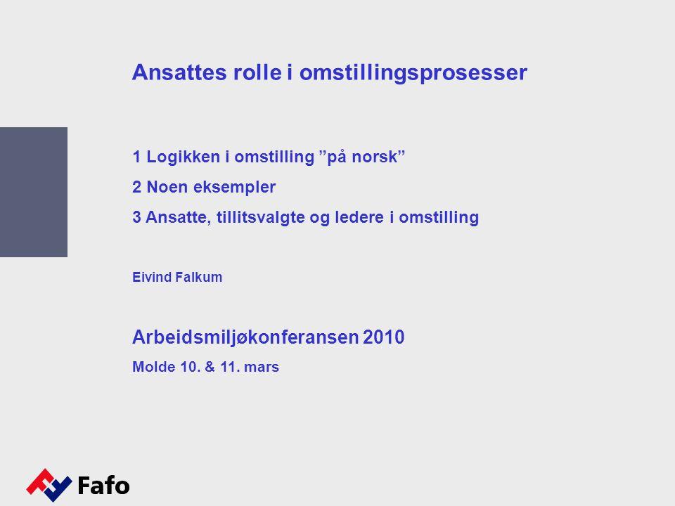 Ansattes rolle i omstillingsprosesser 1 Logikken i omstilling på norsk 2 Noen eksempler 3 Ansatte, tillitsvalgte og ledere i omstilling Eivind Falkum Arbeidsmiljøkonferansen 2010 Molde 10.