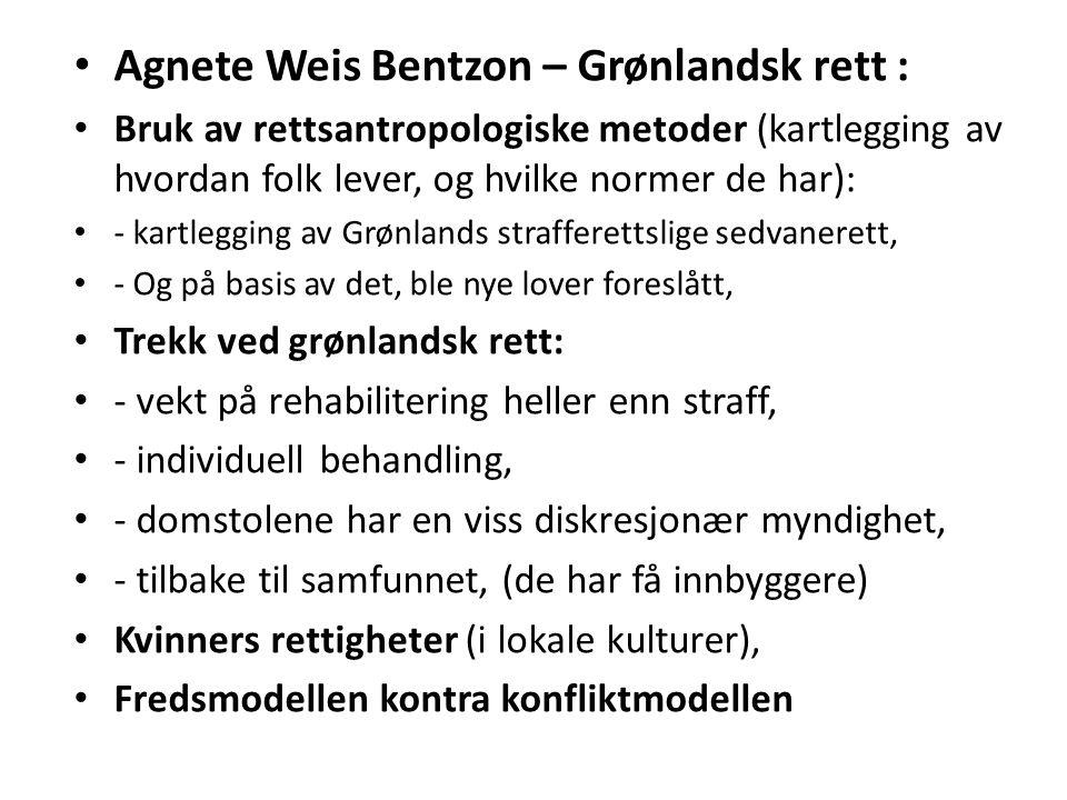 Agnete Weis Bentzon – Grønlandsk rett : Bruk av rettsantropologiske metoder (kartlegging av hvordan folk lever, og hvilke normer de har): - kartlegging av Grønlands strafferettslige sedvanerett, - Og på basis av det, ble nye lover foreslått, Trekk ved grønlandsk rett: - vekt på rehabilitering heller enn straff, - individuell behandling, - domstolene har en viss diskresjonær myndighet, - tilbake til samfunnet, (de har få innbyggere) Kvinners rettigheter (i lokale kulturer), Fredsmodellen kontra konfliktmodellen