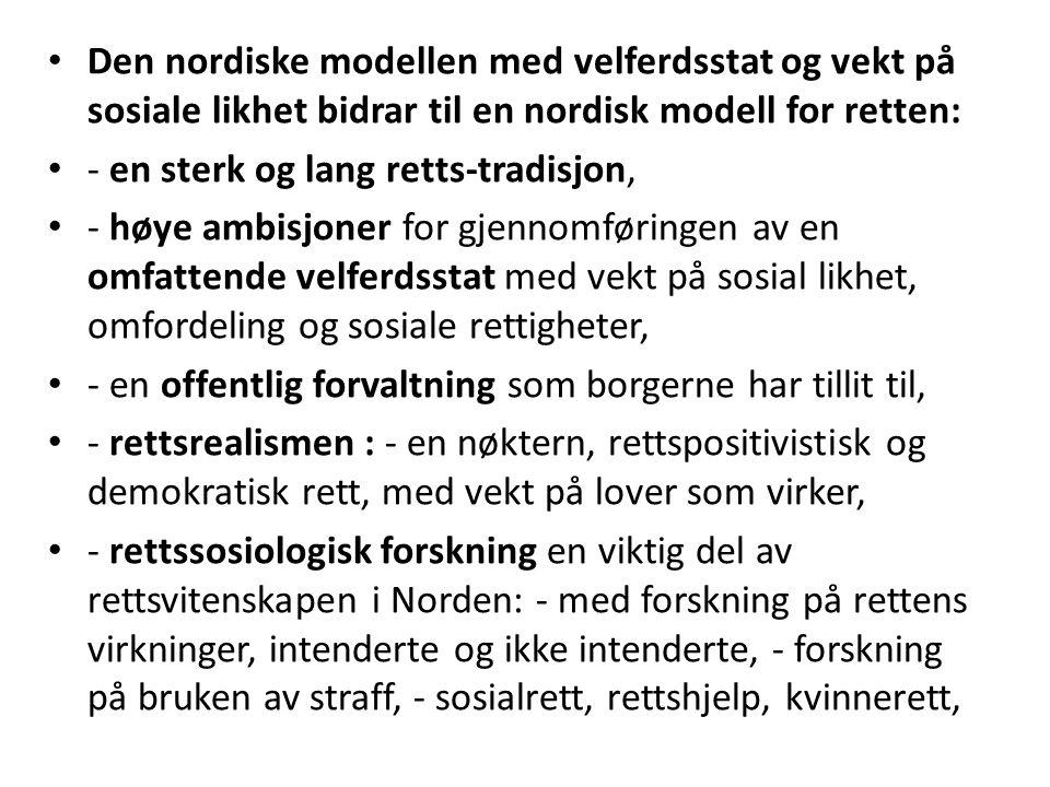 Den nordiske modellen med velferdsstat og vekt på sosiale likhet bidrar til en nordisk modell for retten: - en sterk og lang retts-tradisjon, - høye ambisjoner for gjennomføringen av en omfattende velferdsstat med vekt på sosial likhet, omfordeling og sosiale rettigheter, - en offentlig forvaltning som borgerne har tillit til, - rettsrealismen : - en nøktern, rettspositivistisk og demokratisk rett, med vekt på lover som virker, - rettssosiologisk forskning en viktig del av rettsvitenskapen i Norden: - med forskning på rettens virkninger, intenderte og ikke intenderte, - forskning på bruken av straff, - sosialrett, rettshjelp, kvinnerett,