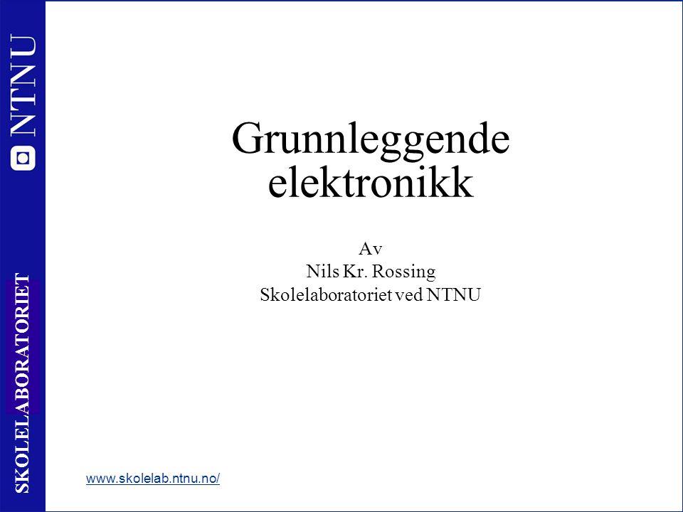 1 SKOLELABORATORIET www.skolelab.ntnu.no/ Grunnleggende elektronikk Av Nils Kr.