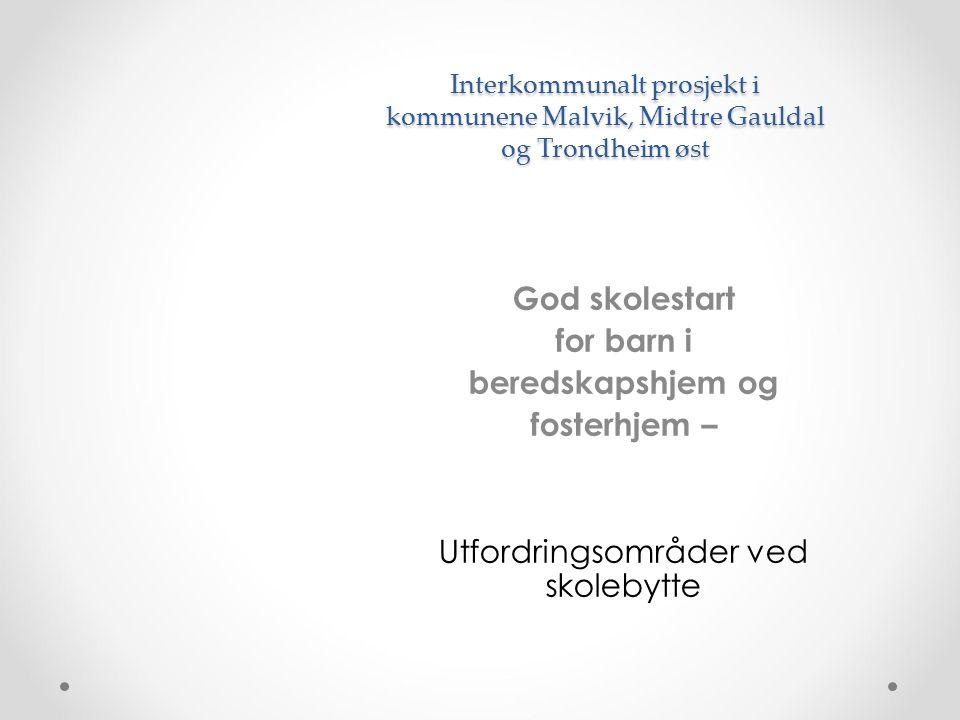 Interkommunalt prosjekt i kommunene Malvik, Midtre Gauldal og Trondheim øst God skolestart for barn i beredskapshjem og fosterhjem – Utfordringsområder ved skolebytte