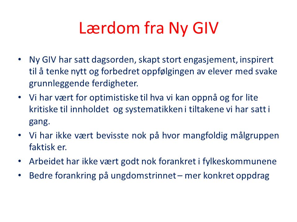 Lærdom fra Ny GIV Ny GIV har satt dagsorden, skapt stort engasjement, inspirert til å tenke nytt og forbedret oppfølgingen av elever med svake grunnleggende ferdigheter.
