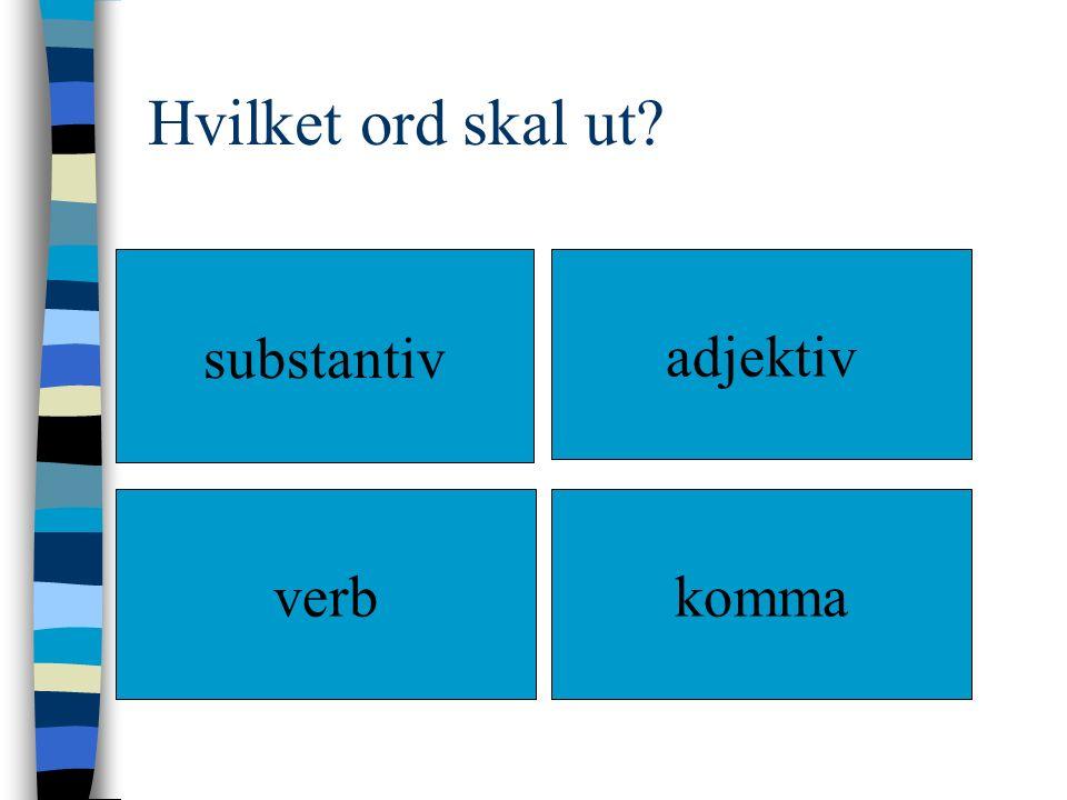 Hvilket ord skal ut? substantiv adjektiv verbkomma