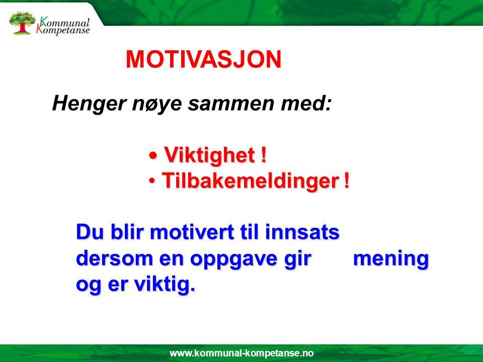 www.kommunal-kompetanse.no Henger nøye sammen med: Viktighet ! Viktighet ! Tilbakemeldinger ! Tilbakemeldinger ! Du blir motivert til innsats dersom e