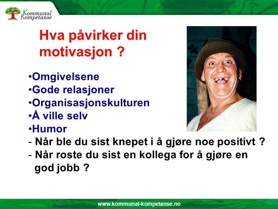 www.kommunal-kompetanse.no Omgivelsene Gode relasjoner Organisasjonskulturen Å ville selv Humor - Når ble du sist knepet i å gjøre noe positivt ? - Nå