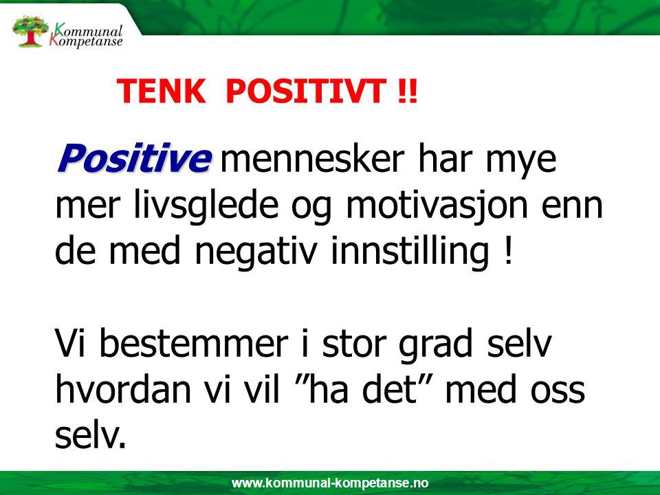 www.kommunal-kompetanse.no Positive Positive mennesker har mye mer livsglede og motivasjon enn de med negativ innstilling ! Vi bestemmer i stor grad s