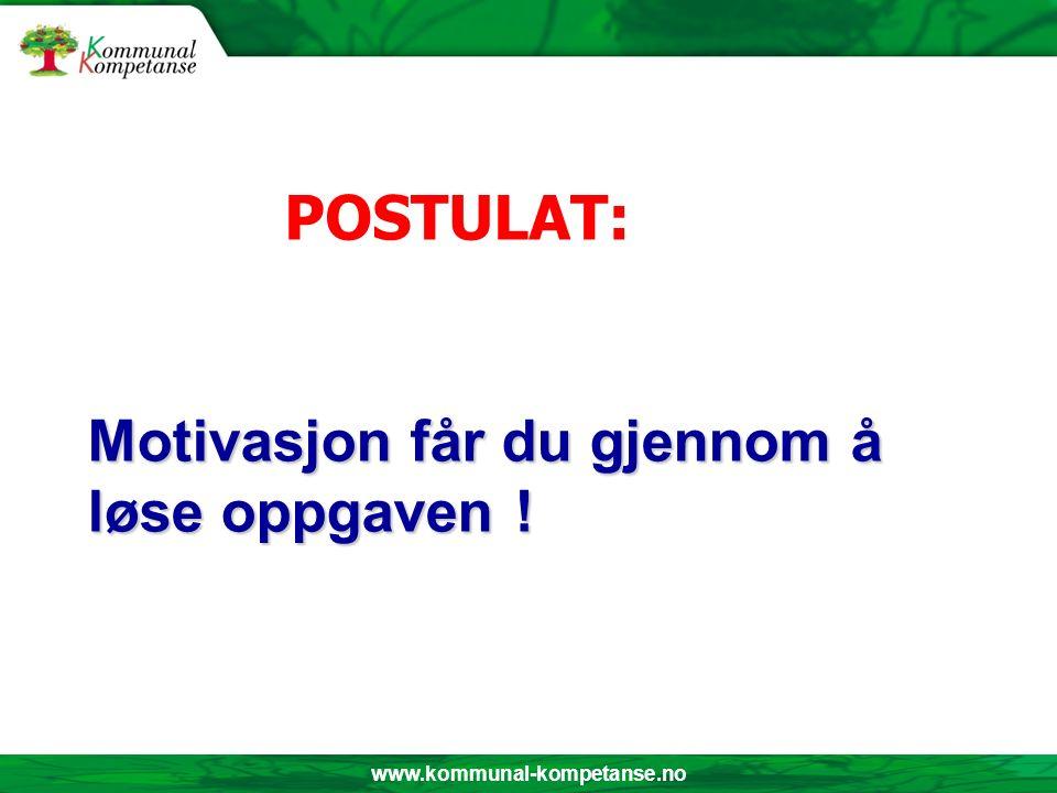 www.kommunal-kompetanse.no Motivasjon får du gjennom å løse oppgaven ! POSTULAT:
