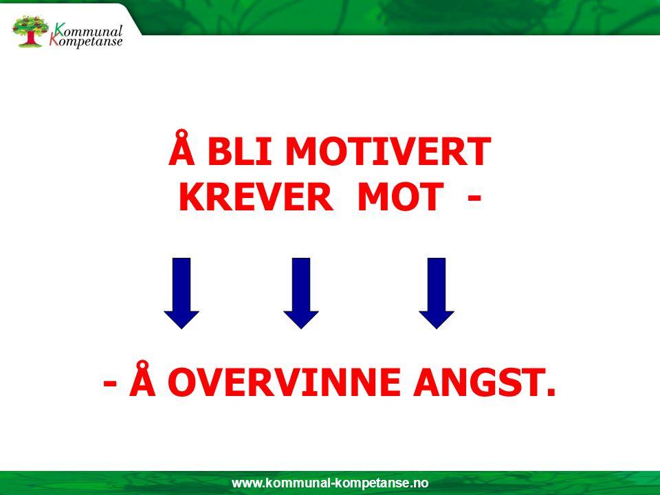 www.kommunal-kompetanse.no Å BLI MOTIVERT KREVER MOT - - Å OVERVINNE ANGST.